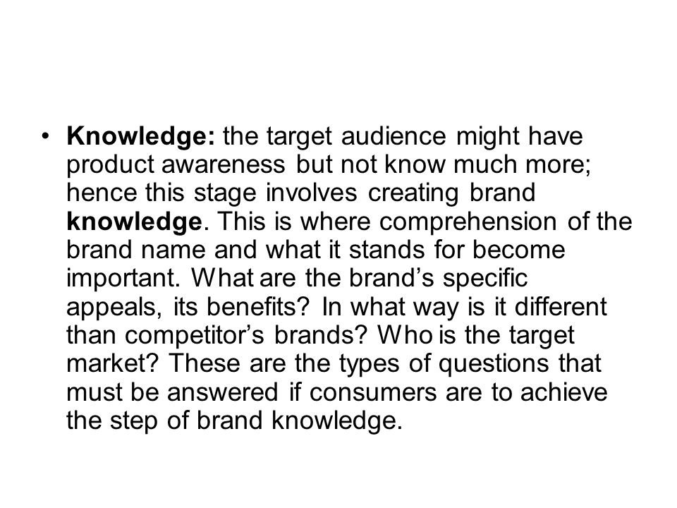 Knowledge: the target audience might have product awareness but not know much more; hence this stage involves creating brand knowledge.