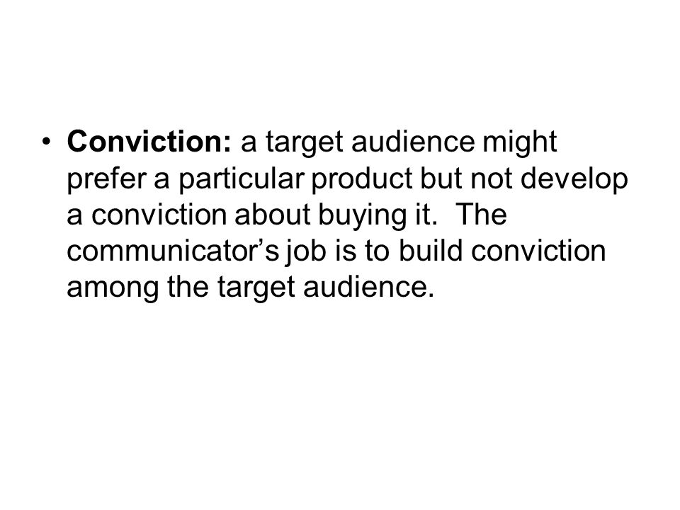 Conviction: a target audience might prefer a particular product but not develop a conviction about buying it.
