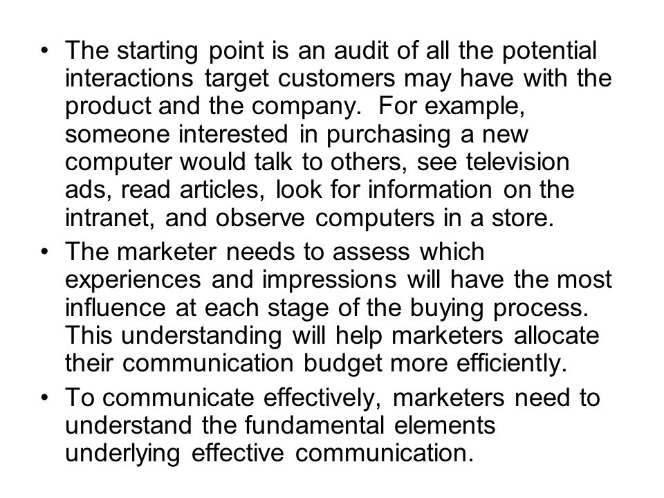 The starting point is an audit of all the potential interactions target customers may have with the product and the company. For example, someone interested in purchasing a new computer would talk to others, see television ads, read articles, look for information on the intranet, and observe computers in a store.