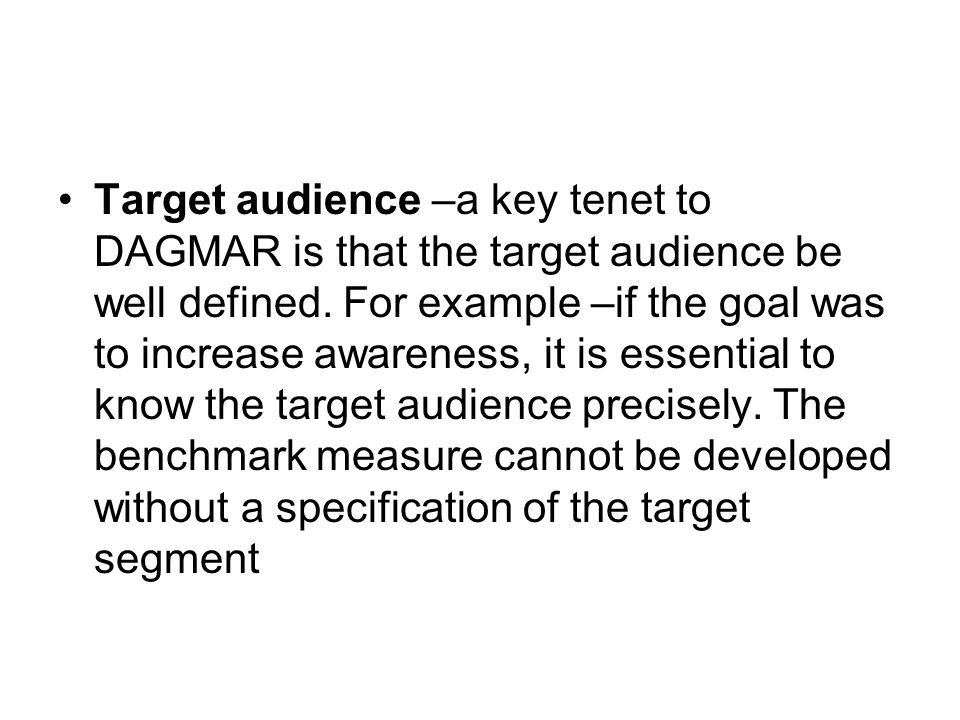 Target audience –a key tenet to DAGMAR is that the target audience be well defined.