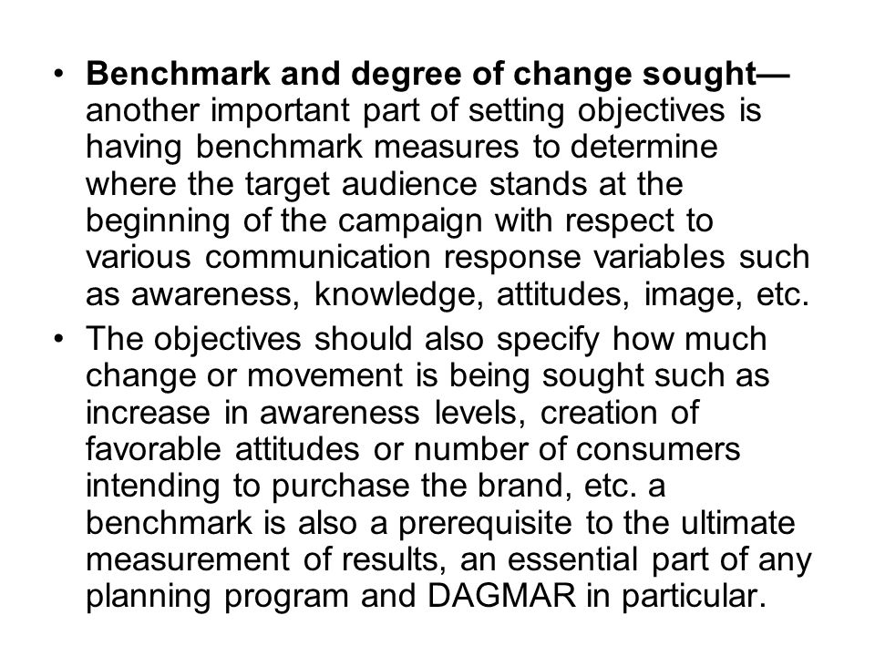 Benchmark and degree of change sought—another important part of setting objectives is having benchmark measures to determine where the target audience stands at the beginning of the campaign with respect to various communication response variables such as awareness, knowledge, attitudes, image, etc.