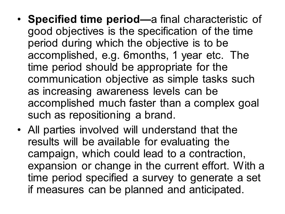 Specified time period—a final characteristic of good objectives is the specification of the time period during which the objective is to be accomplished, e.g. 6months, 1 year etc. The time period should be appropriate for the communication objective as simple tasks such as increasing awareness levels can be accomplished much faster than a complex goal such as repositioning a brand.