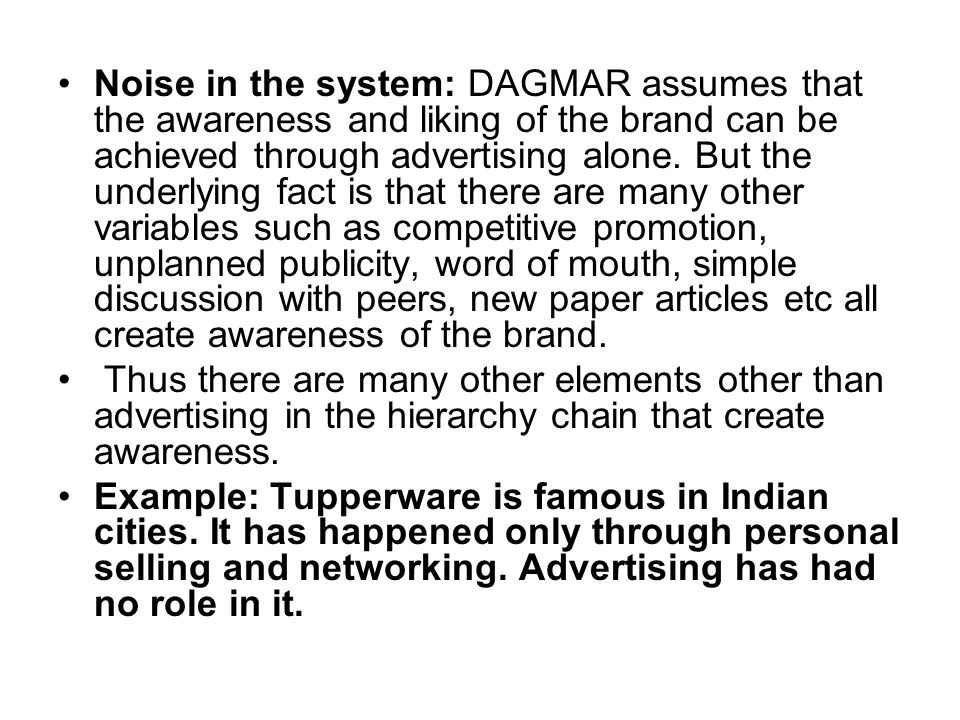 Noise in the system: DAGMAR assumes that the awareness and liking of the brand can be achieved through advertising alone. But the underlying fact is that there are many other variables such as competitive promotion, unplanned publicity, word of mouth, simple discussion with peers, new paper articles etc all create awareness of the brand.