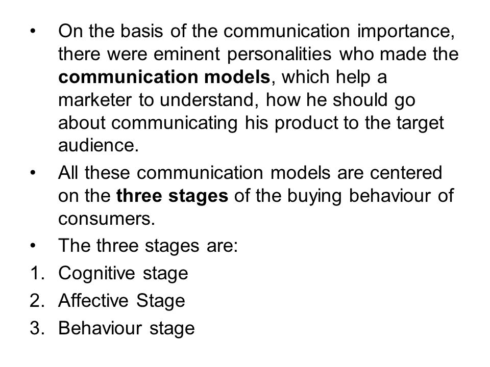 On the basis of the communication importance, there were eminent personalities who made the communication models, which help a marketer to understand, how he should go about communicating his product to the target audience.