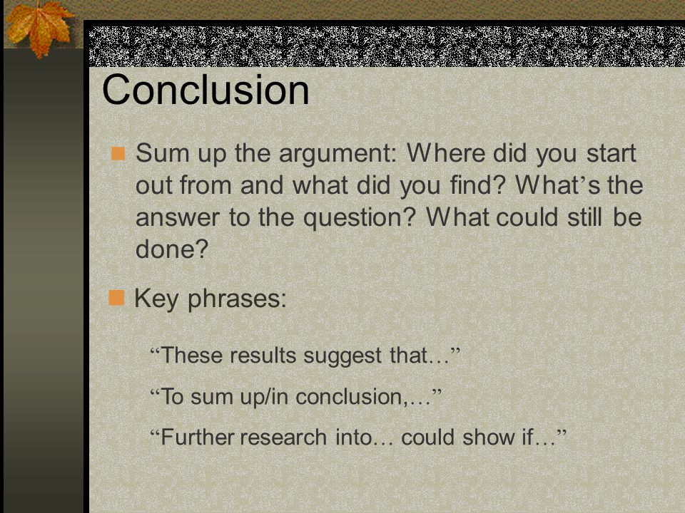 Conclusion Sum up the argument: Where did you start out from and what did you find What's the answer to the question What could still be done