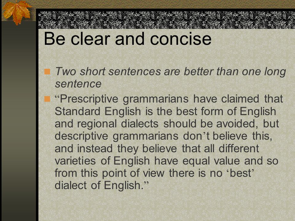 Be clear and concise Two short sentences are better than one long sentence.