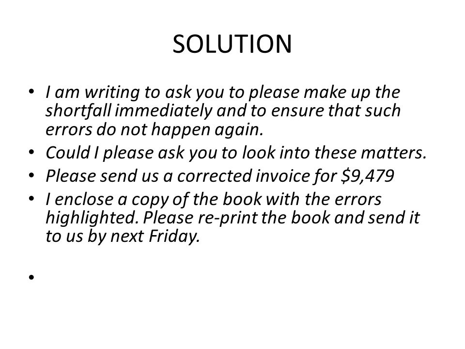 SOLUTION I am writing to ask you to please make up the shortfall immediately and to ensure that such errors do not happen again.