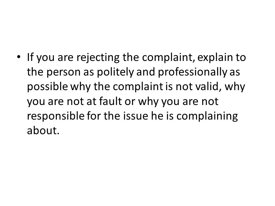 If you are rejecting the complaint, explain to the person as politely and professionally as possible why the complaint is not valid, why you are not at fault or why you are not responsible for the issue he is complaining about.