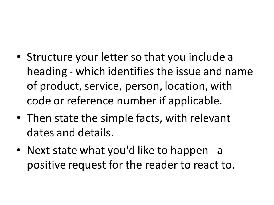 Structure your letter so that you include a heading - which identifies the issue and name of product, service, person, location, with code or reference number if applicable.
