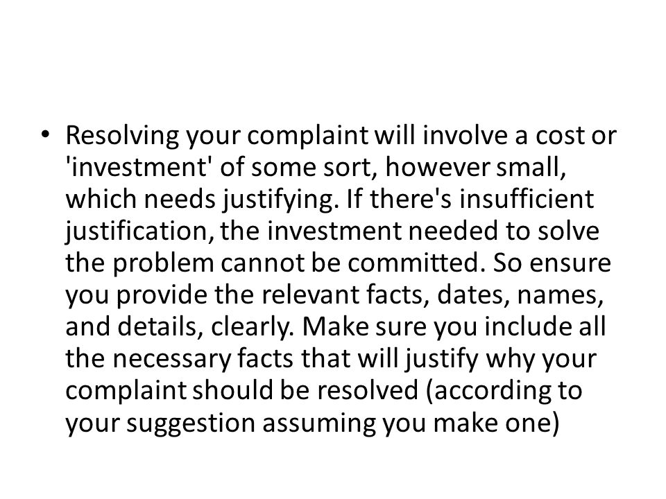 Resolving your complaint will involve a cost or investment of some sort, however small, which needs justifying.