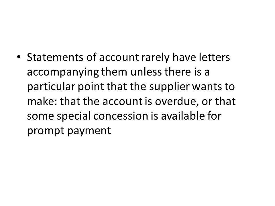 Statements of account rarely have letters accompanying them unless there is a particular point that the supplier wants to make: that the account is overdue, or that some special concession is available for prompt payment