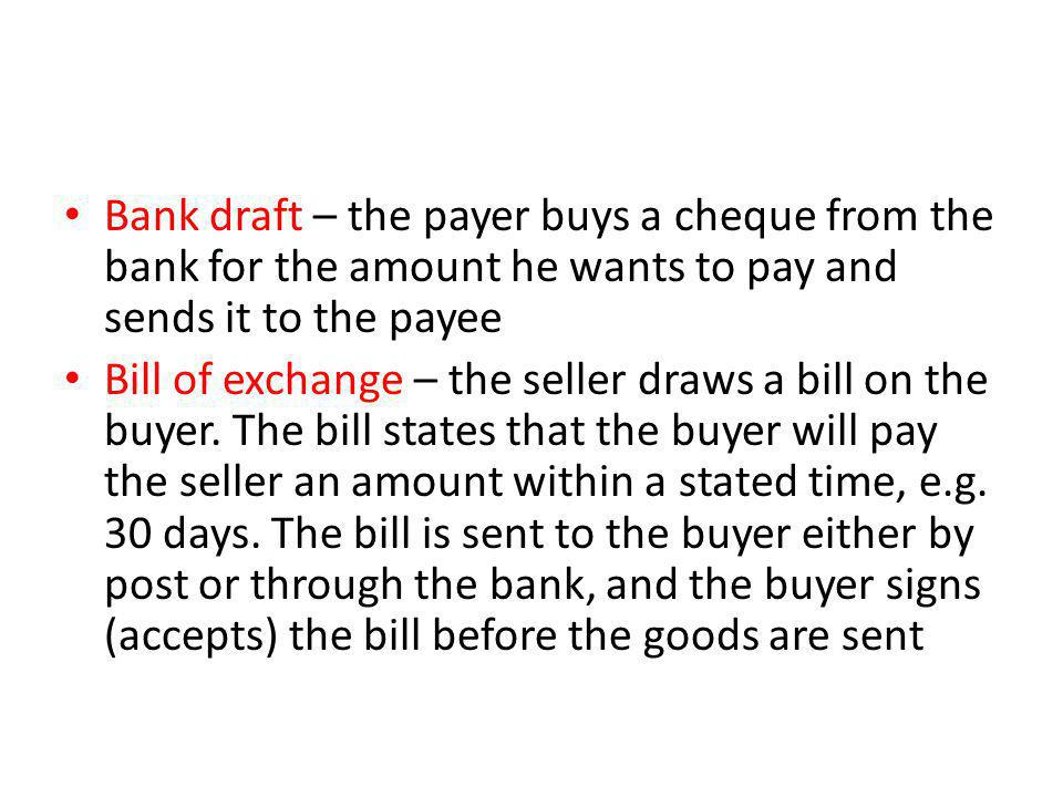 Bank draft – the payer buys a cheque from the bank for the amount he wants to pay and sends it to the payee
