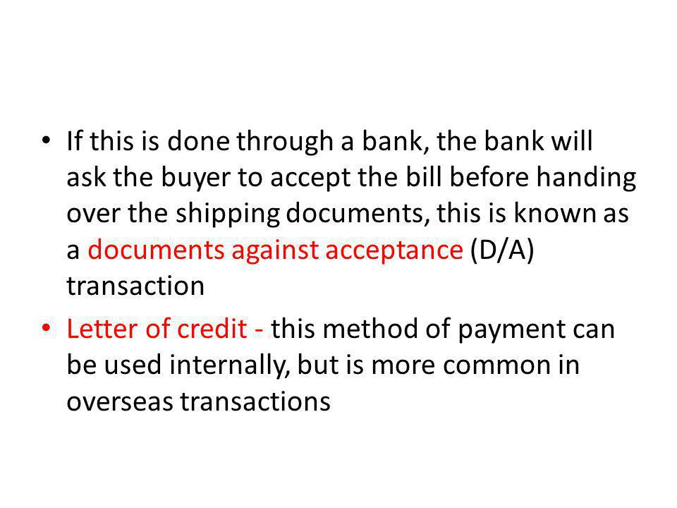 If this is done through a bank, the bank will ask the buyer to accept the bill before handing over the shipping documents, this is known as a documents against acceptance (D/A) transaction