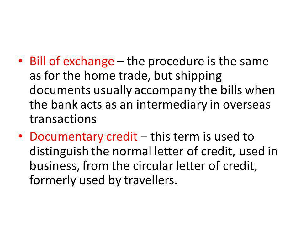 Bill of exchange – the procedure is the same as for the home trade, but shipping documents usually accompany the bills when the bank acts as an intermediary in overseas transactions
