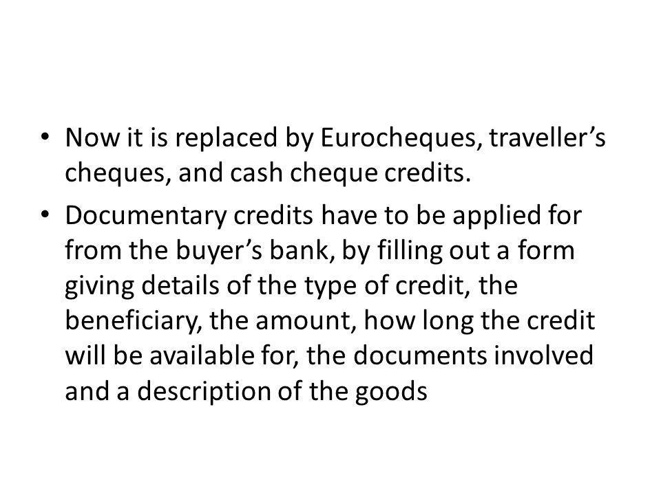 Now it is replaced by Eurocheques, traveller's cheques, and cash cheque credits.