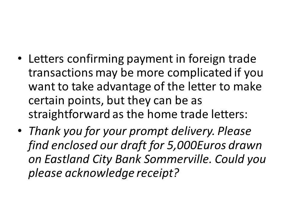 Letters confirming payment in foreign trade transactions may be more complicated if you want to take advantage of the letter to make certain points, but they can be as straightforward as the home trade letters: