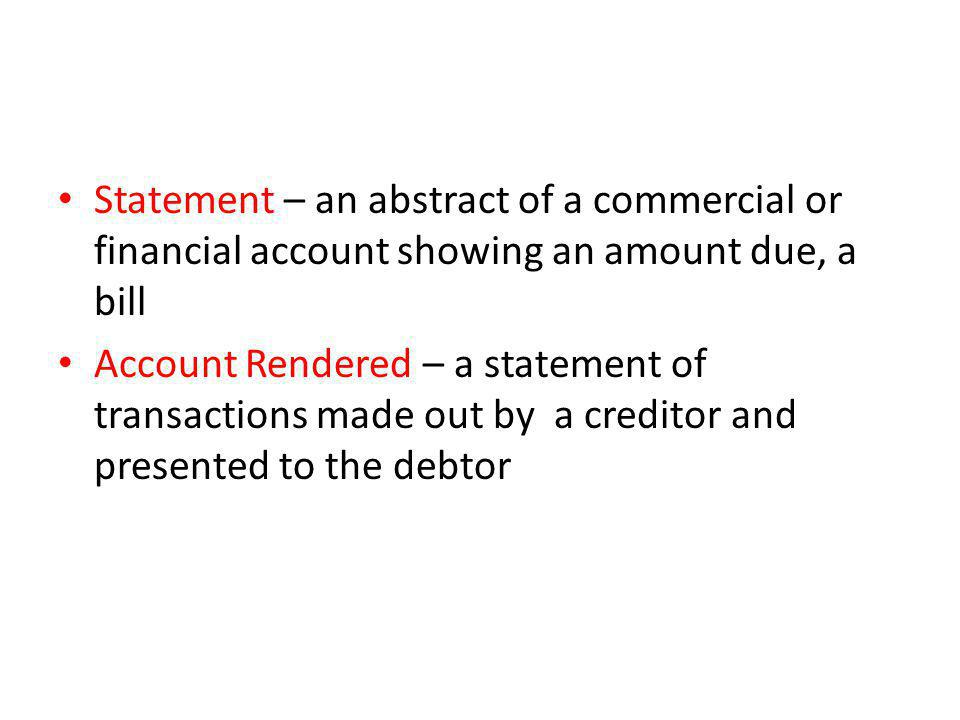 Statement – an abstract of a commercial or financial account showing an amount due, a bill