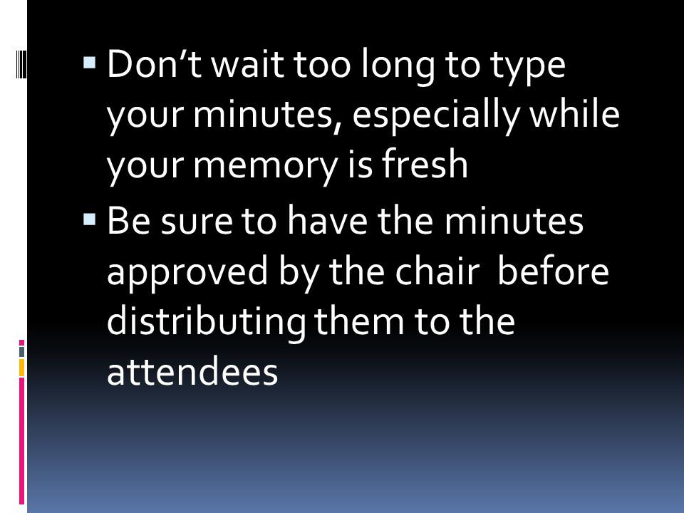 Don't wait too long to type your minutes, especially while your memory is fresh