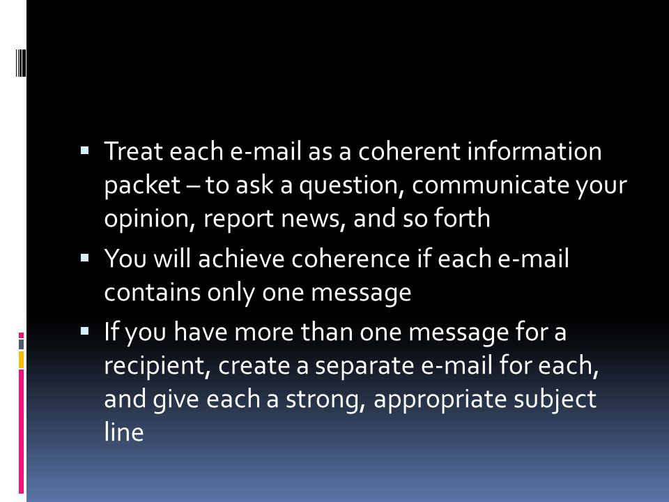 Treat each e-mail as a coherent information packet – to ask a question, communicate your opinion, report news, and so forth
