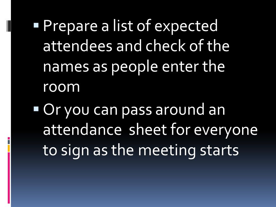 Prepare a list of expected attendees and check of the names as people enter the room