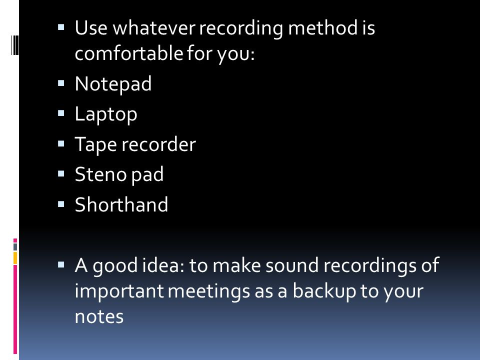 Use whatever recording method is comfortable for you: