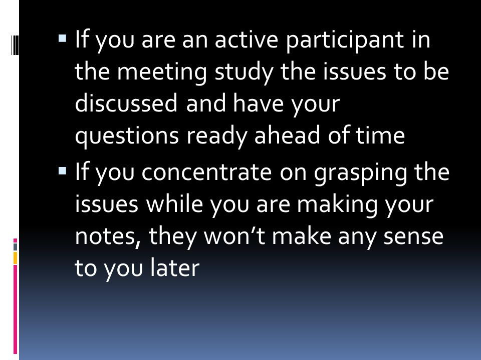 If you are an active participant in the meeting study the issues to be discussed and have your questions ready ahead of time