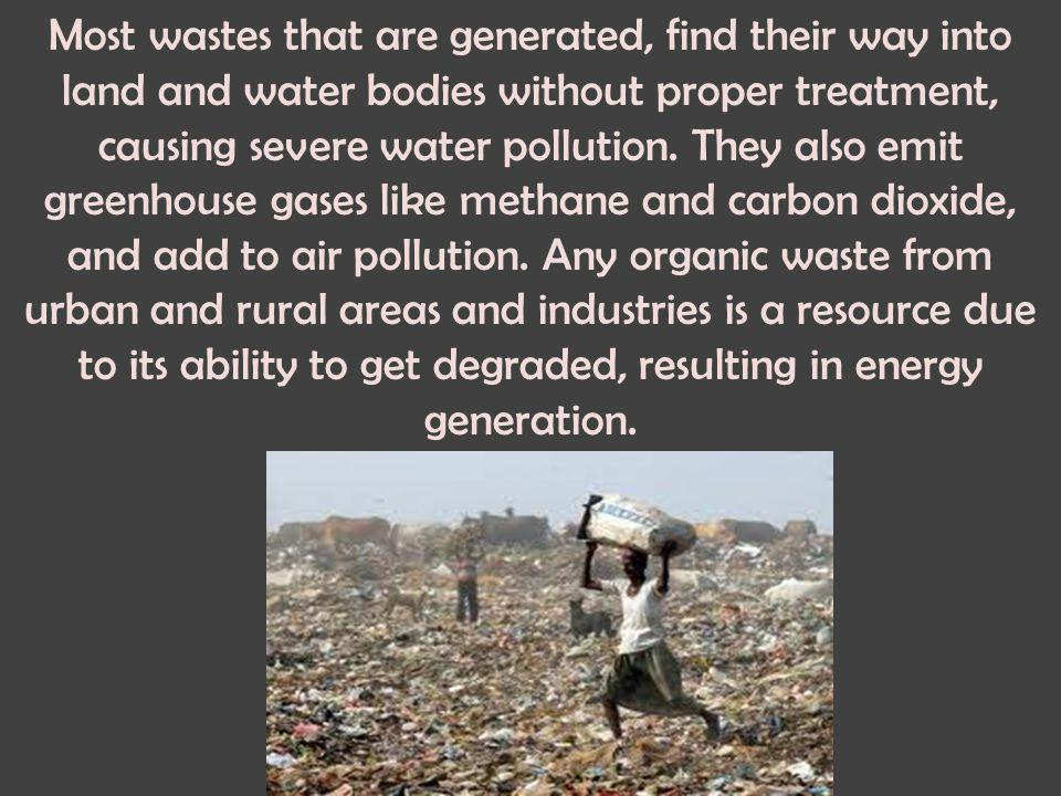 Most wastes that are generated, find their way into land and water bodies without proper treatment, causing severe water pollution.