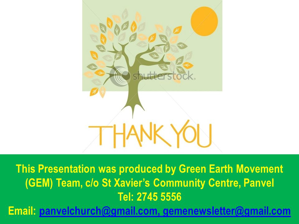This Presentation was produced by Green Earth Movement (GEM) Team, c/o St Xavier's Community Centre, Panvel