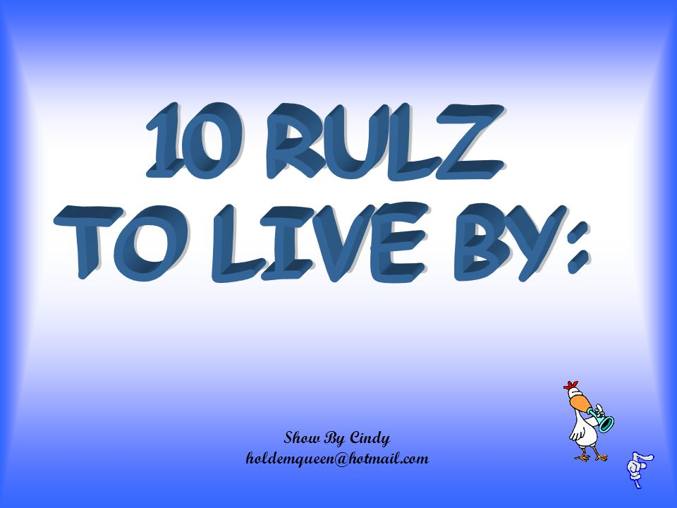 10 RULZ TO LIVE BY: Show By Cindy holdemqueen@hotmail.com