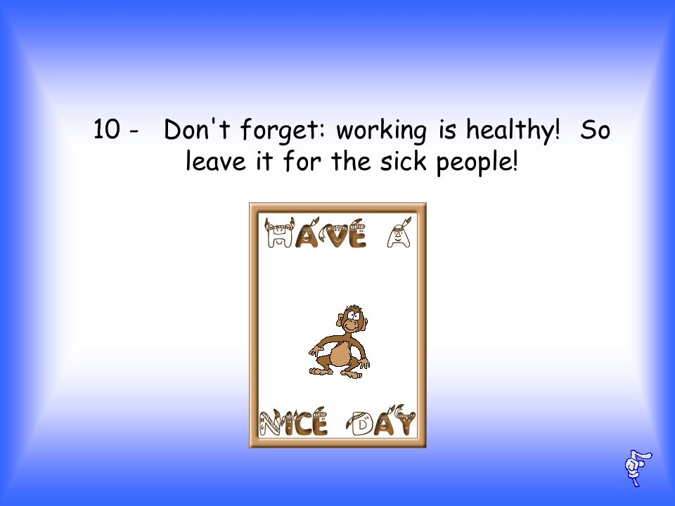 10 - Don t forget: working is healthy! So leave it for the sick people!