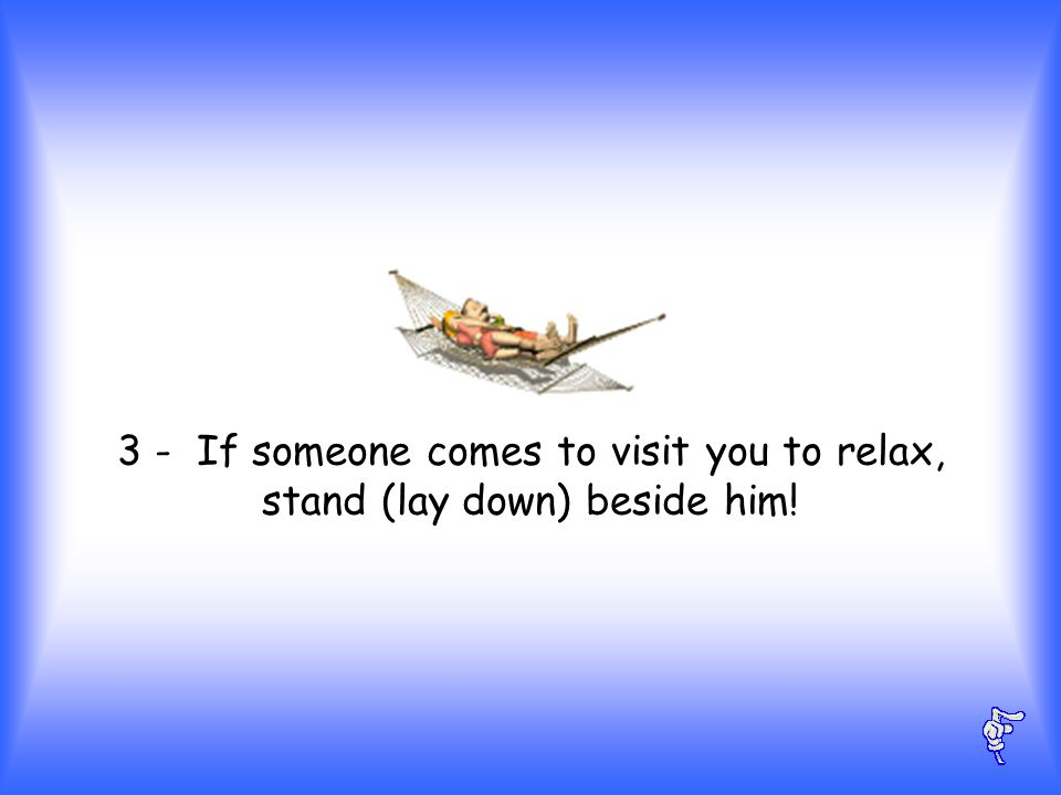 3 - If someone comes to visit you to relax, stand (lay down) beside him!