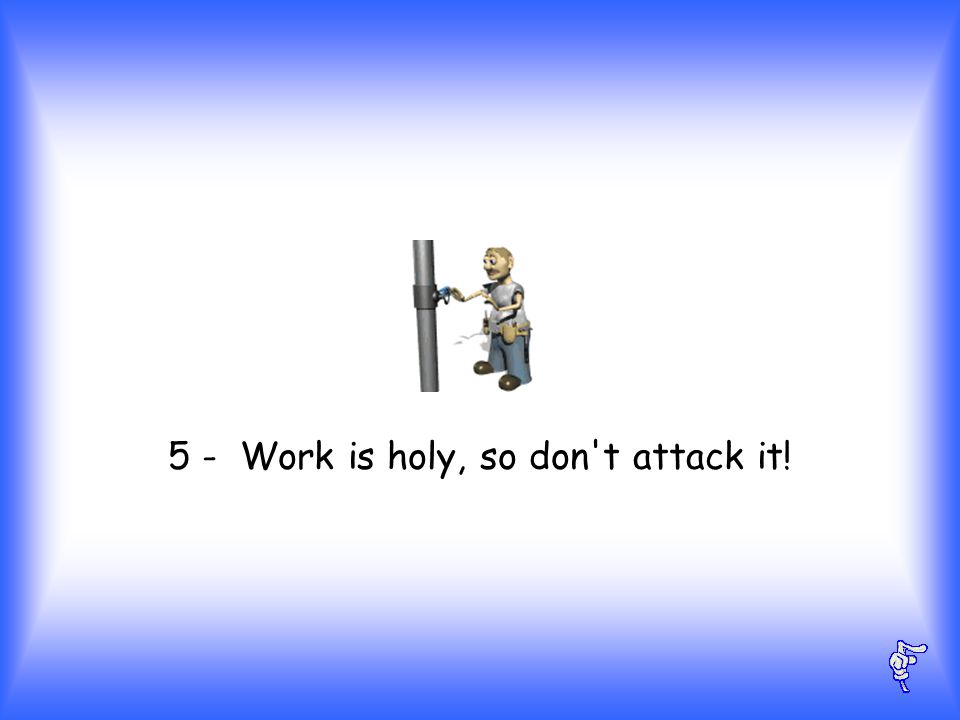 5 - Work is holy, so don t attack it!