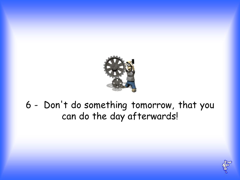 6 - Don t do something tomorrow, that you can do the day afterwards!