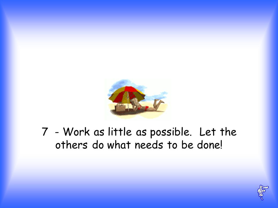 7 - Work as little as possible. Let the others do what needs to be done!