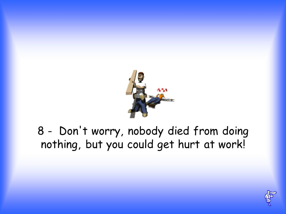 8 - Don t worry, nobody died from doing nothing, but you could get hurt at work!
