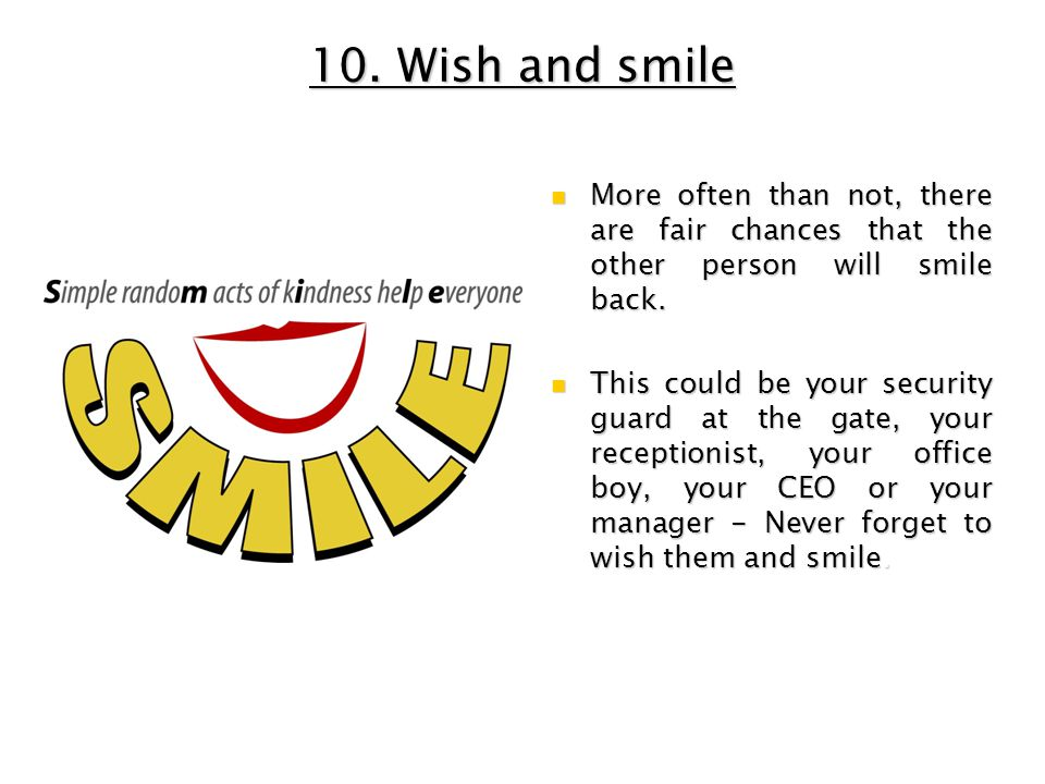 10. Wish and smile More often than not, there are fair chances that the other person will smile back.