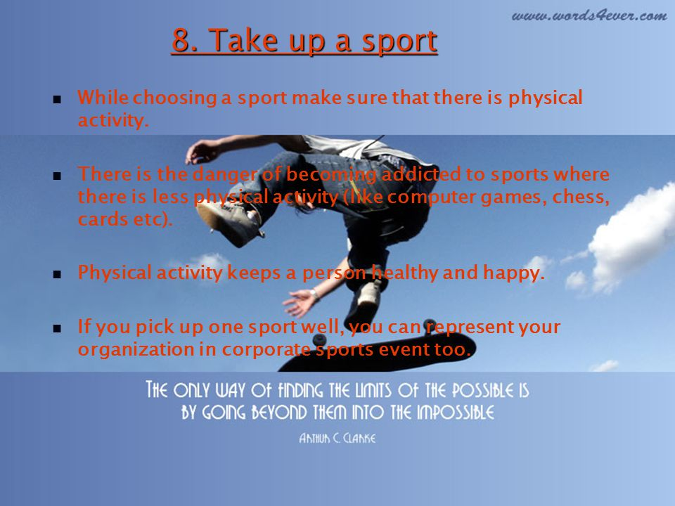 8. Take up a sport While choosing a sport make sure that there is physical activity.