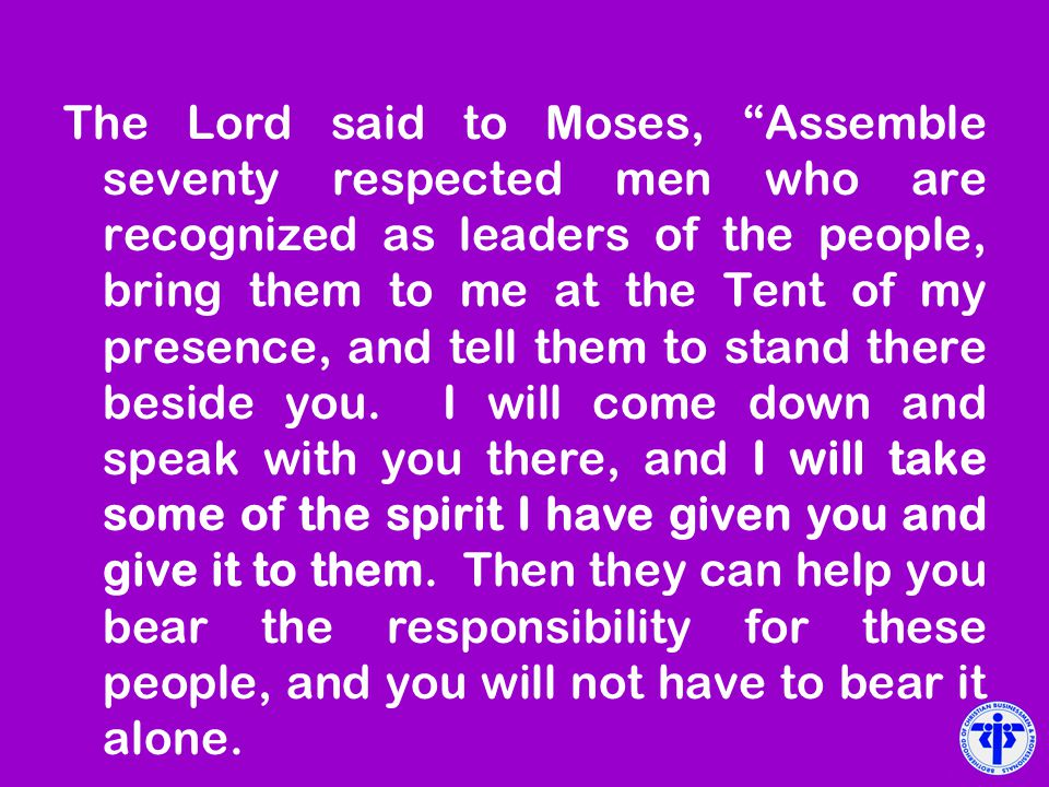 The Lord said to Moses, Assemble seventy respected men who are recognized as leaders of the people, bring them to me at the Tent of my presence, and tell them to stand there beside you.