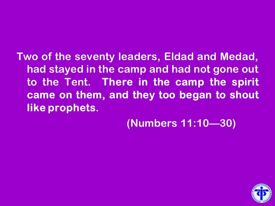 Two of the seventy leaders, Eldad and Medad, had stayed in the camp and had not gone out to the Tent. There in the camp the spirit came on them, and they too began to shout like prophets.