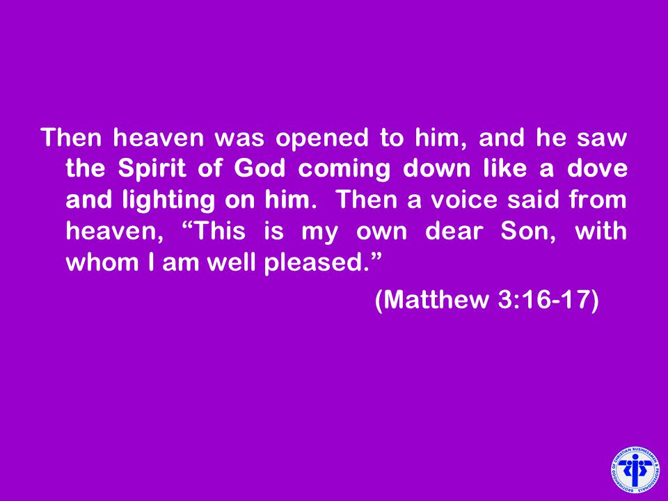 Then heaven was opened to him, and he saw the Spirit of God coming down like a dove and lighting on him. Then a voice said from heaven, This is my own dear Son, with whom I am well pleased.