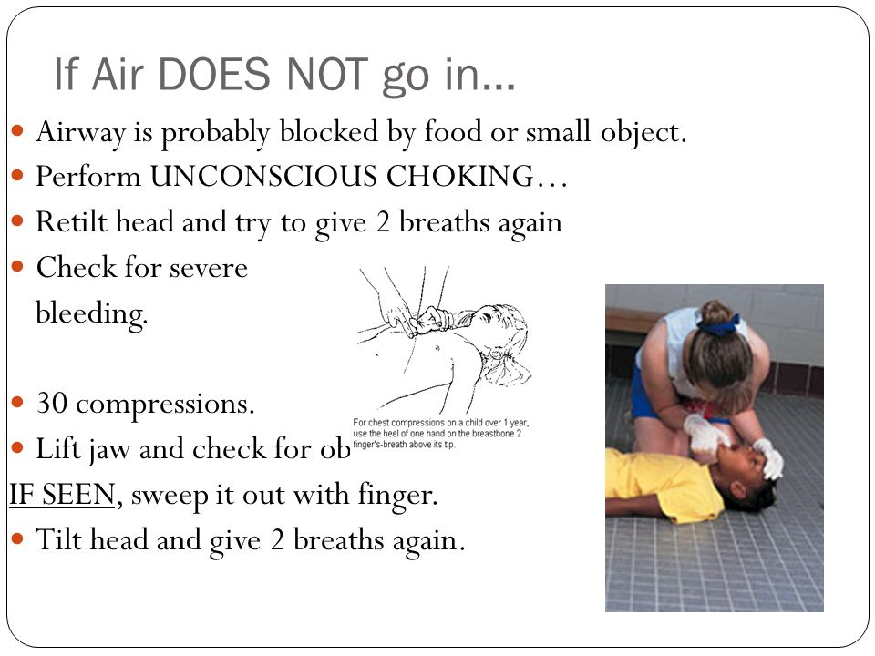 If Air DOES NOT go in… Airway is probably blocked by food or small object. Perform UNCONSCIOUS CHOKING…
