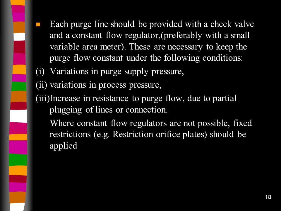 Each purge line should be provided with a check valve and a constant flow regulator,(preferably with a small variable area meter). These are necessary to keep the purge flow constant under the following conditions: