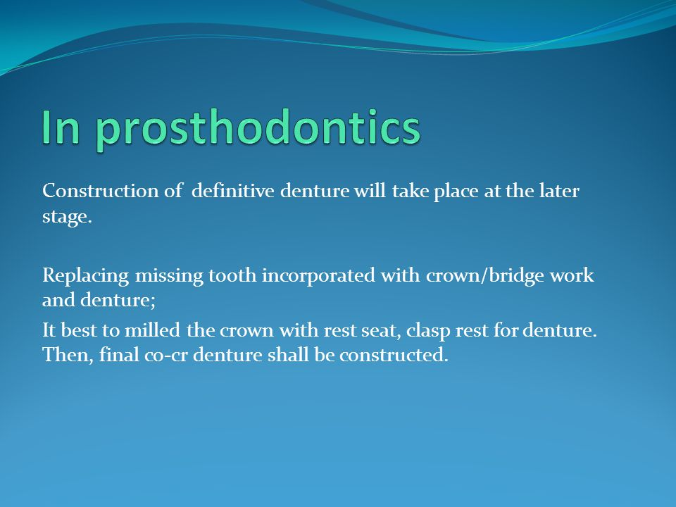 In prosthodontics Construction of definitive denture will take place at the later stage.