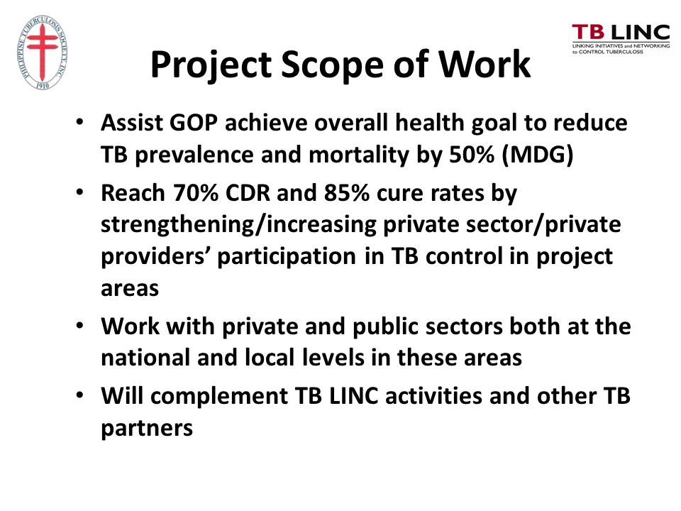 Project Scope of Work Assist GOP achieve overall health goal to reduce TB prevalence and mortality by 50% (MDG)