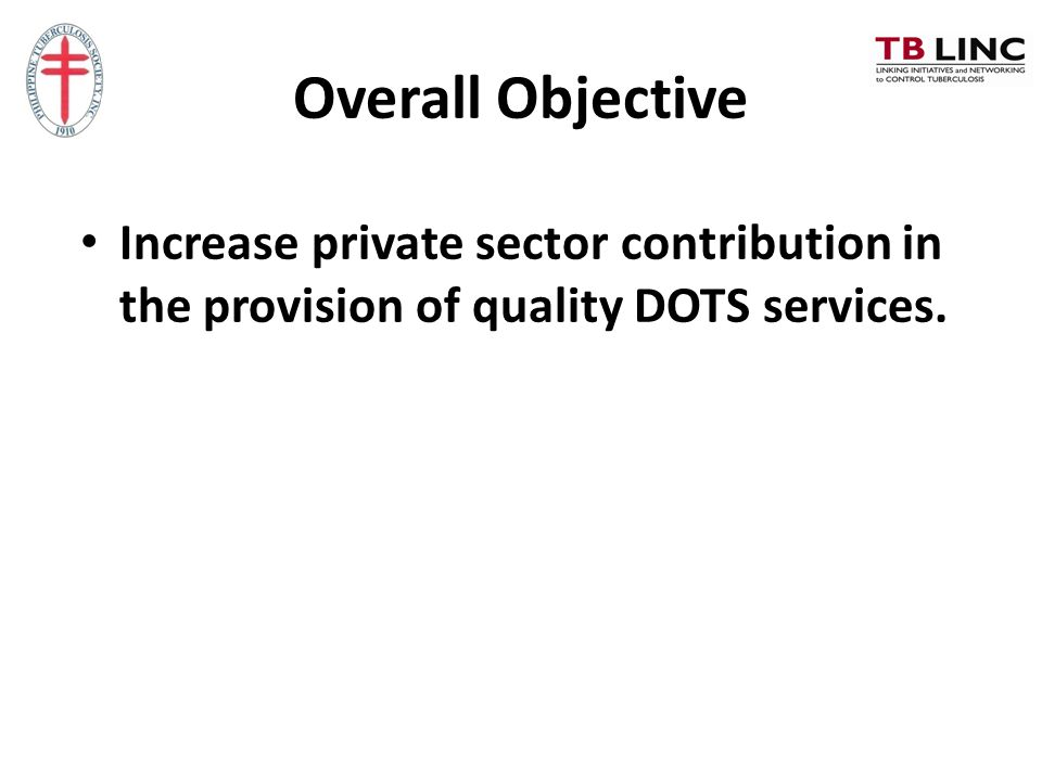 Overall Objective Increase private sector contribution in the provision of quality DOTS services.