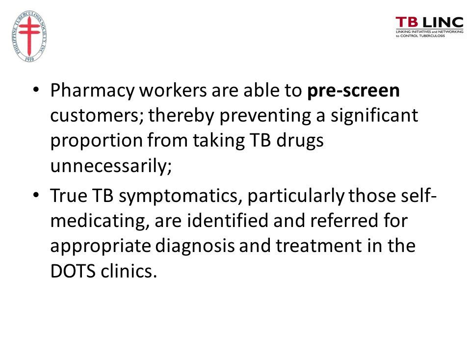Pharmacy workers are able to pre-screen customers; thereby preventing a significant proportion from taking TB drugs unnecessarily;