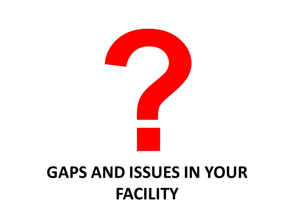 GAPS AND ISSUES IN YOUR FACILITY