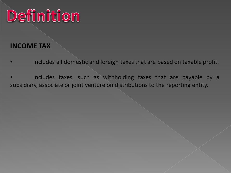 Definition INCOME TAX. Includes all domestic and foreign taxes that are based on taxable profit.