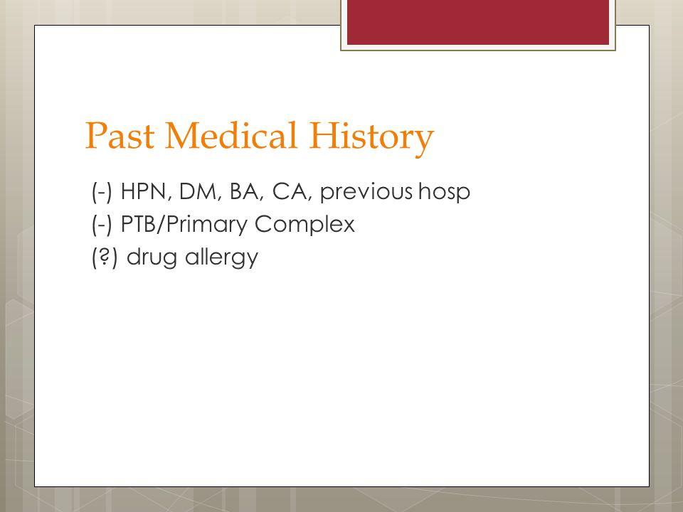 Past Medical History (-) HPN, DM, BA, CA, previous hosp (-) PTB/Primary Complex ( ) drug allergy