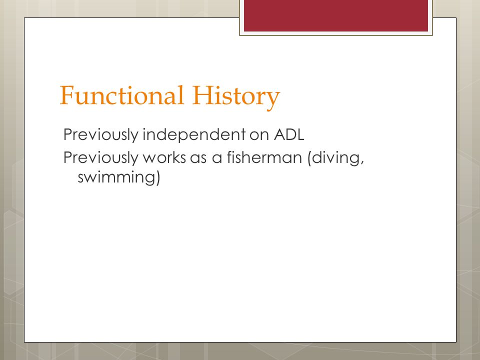 Functional History Previously independent on ADL Previously works as a fisherman (diving, swimming)